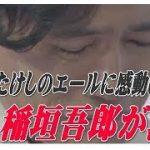 【感動】「たけし節」炸裂の後にアドバイス、稲垣吾郎が涙した!