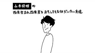 【vol.18】山本将輝の西条生まれ西条育ちおもしろそな奴だいたい友達